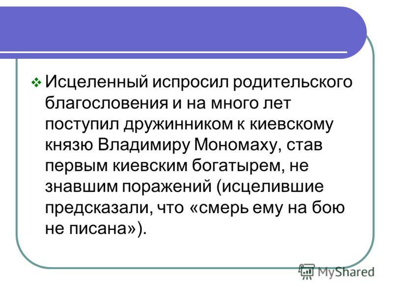 Исцеленный испросил родительского благословения и на много лет поступил дружинником к киевскому князю Владимиру Мономаху, став первым киевским богатырем, не знавшим поражений (исцелившие предсказали, что «смерь ему на бою не писана»).