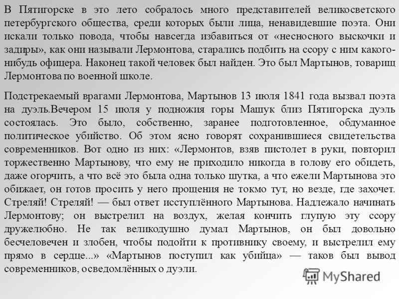 В Пятигорске в это лето собралось много представителей великосветского петербургского общества, среди которых были лица, ненавидевшие поэта. Они искали только повода, чтобы навсегда избавиться от «несносного выскочки и задиры», как они называли Лермо