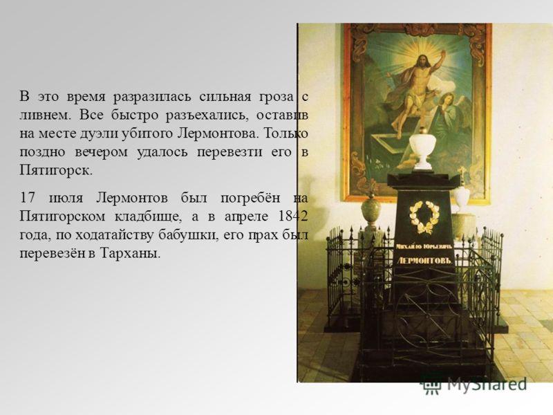 В это время разразилась сильная гроза с ливнем. Все быстро разъехались, оставив на месте дуэли убитого Лермонтова. Только поздно вечером удалось перевезти его в Пятигорск. 17 июля Лермонтов был погребён на Пятигорском кладбище, а в апреле 1842 года,