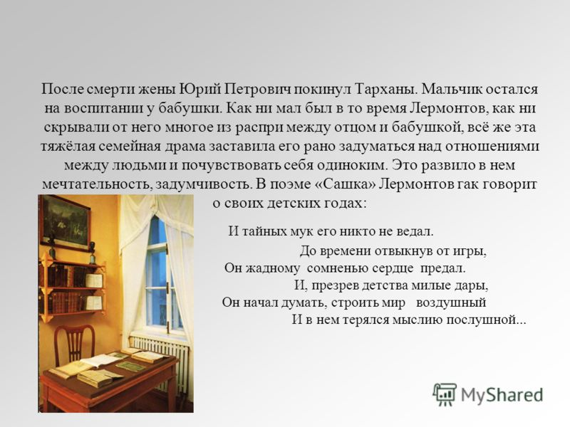 После смерти жены Юрий Петрович покинул Тарханы. Мальчик остался на воспитании у бабушки. Как ни мал был в то время Лермонтов, как ни скрывали от него многое из распри между отцом и бабушкой, всё же эта тяжёлая семейная драма заставила его рано задум