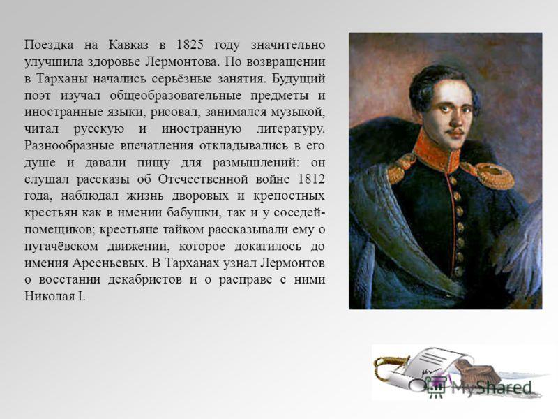 Поездка на Кавказ в 1825 году значительно улучшила здоровье Лермонтова. По возвращении в Тарханы начались серьёзные занятия. Будущий поэт изучал общеобразовательные предметы и иностранные языки, рисовал, занимался музыкой, читал русскую и иностранную
