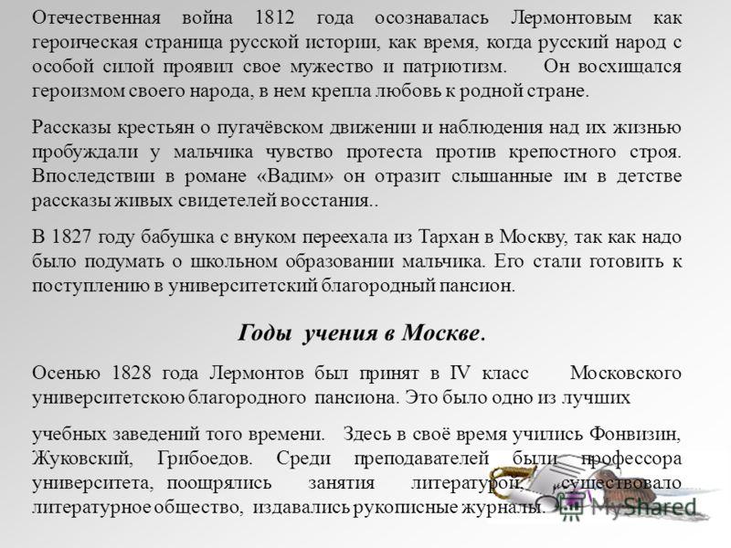 Отечественная война 1812 года осознавалась Лермонтовым как героическая страница русской истории, как время, когда русский народ с особой силой проявил свое мужество и патриотизм. Он восхищался героизмом своего народа, в нем крепла любовь к родной стр