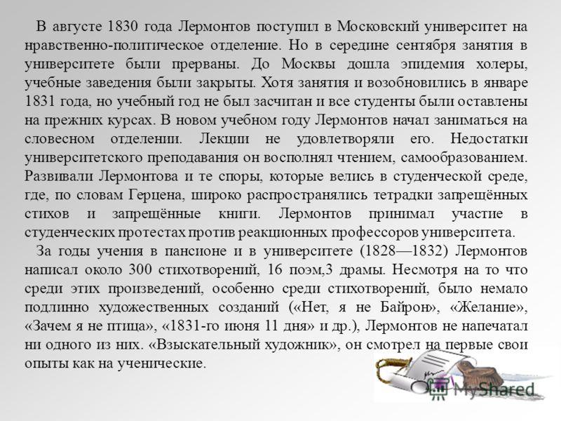В августе 1830 года Лермонтов поступил в Московский университет на нравственно-политическое отделение. Но в середине сентября занятия в университете были прерваны. До Москвы дошла эпидемия холеры, учебные заведения были закрыты. Хотя занятия и возобн