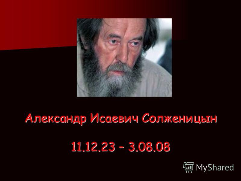 Александр Исаевич Солженицын 11.12.23 – 3.08.08