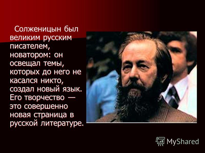 . Солженицын был великим русским писателем, новатором: он освещал темы, которых до него не касался никто, создал новый язык. Его творчество это совершенно новая страница в русской литературе. Солженицын был великим русским писателем, новатором: он ос