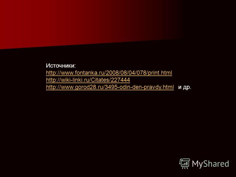 Источники: http://www.fontanka.ru/2008/08/04/078/print.html http://wiki-linki.ru/Citates/227444 http://www.gorod28.ru/3495-odin-den-pravdy.htmlhttp://www.gorod28.ru/3495-odin-den-pravdy.html и др.