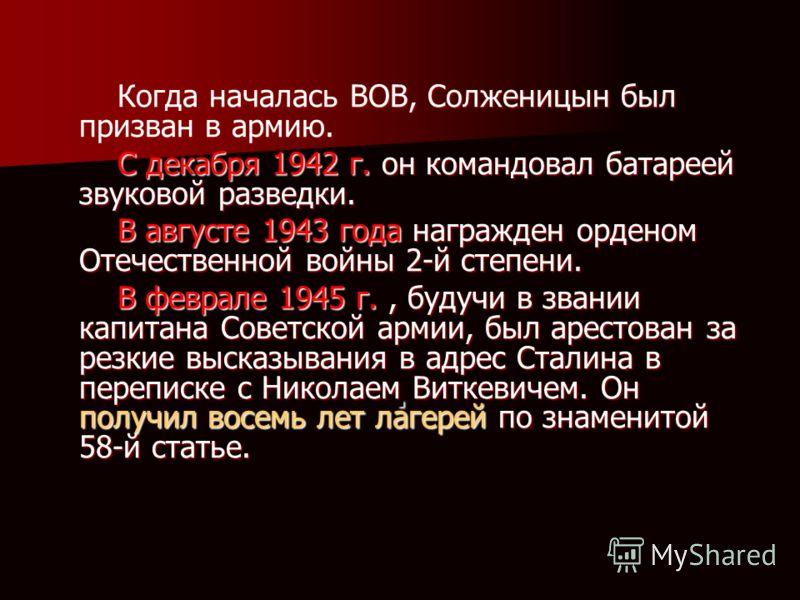 . Когда началась ВОВ, Солженицын был призван в армию. Когда началась ВОВ, Солженицын был призван в армию. С декабря 1942 г. он командовал батареей звуковой разведки. С декабря 1942 г. он командовал батареей звуковой разведки. В августе 1943 года нагр