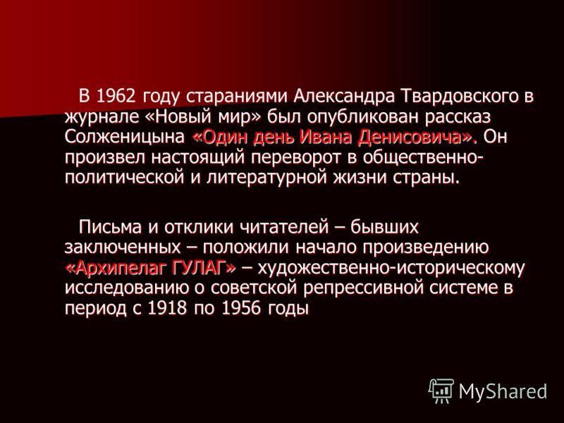В 1962 году стараниями Александра Твардовского в журнале «Новый мир» был опубликован рассказ Солженицына «Один день Ивана Денисовича». Он произвел настоящий переворот в общественно- политической и литературной жизни страны. В 1962 году стараниями Але