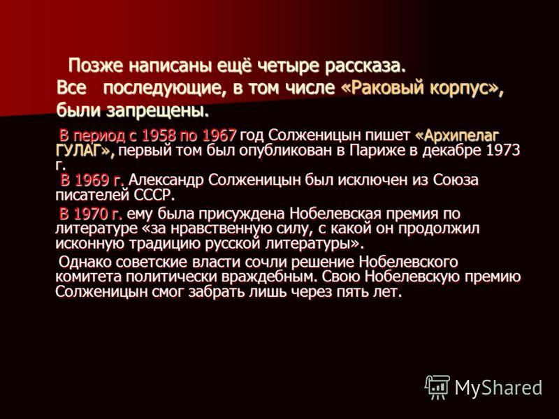 Позже написаны ещё четыре рассказа. Все последующие, в том числе «Раковый корпус», были запрещены. Позже написаны ещё четыре рассказа. Все последующие, в том числе «Раковый корпус», были запрещены. В период с 1958 по 1967 год Солженицын пишет «Архипе