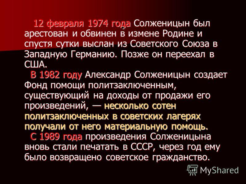 . 12 февраля 1974 года Солженицын был арестован и обвинен в измене Родине и спустя сутки выслан из Советского Союза в Западную Германию. Позже он переехал в США. В 1982 году Александр Солженицын создает Фонд помощи политзаключенным, существующий на д