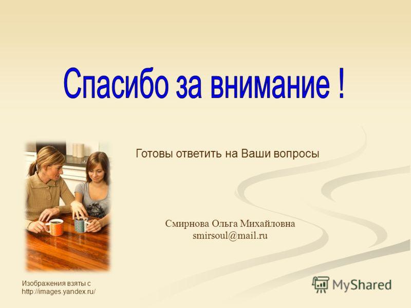 Готовы ответить на Ваши вопросы Смирнова Ольга Михайловна smirsoul@mail.ru Изображения взяты с http://images.yandex.ru/