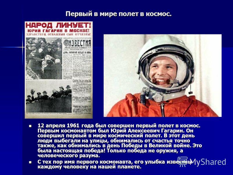 Первый в мире полет в космос. 12 апреля 1961 года был совершен первый полет в космос. Первым космонавтом был Юрий Алексеевич Гагарин. Он совершил первый в мире космический полет. В этот день люди выбегали на улицы, обнимались от счастья точно также,