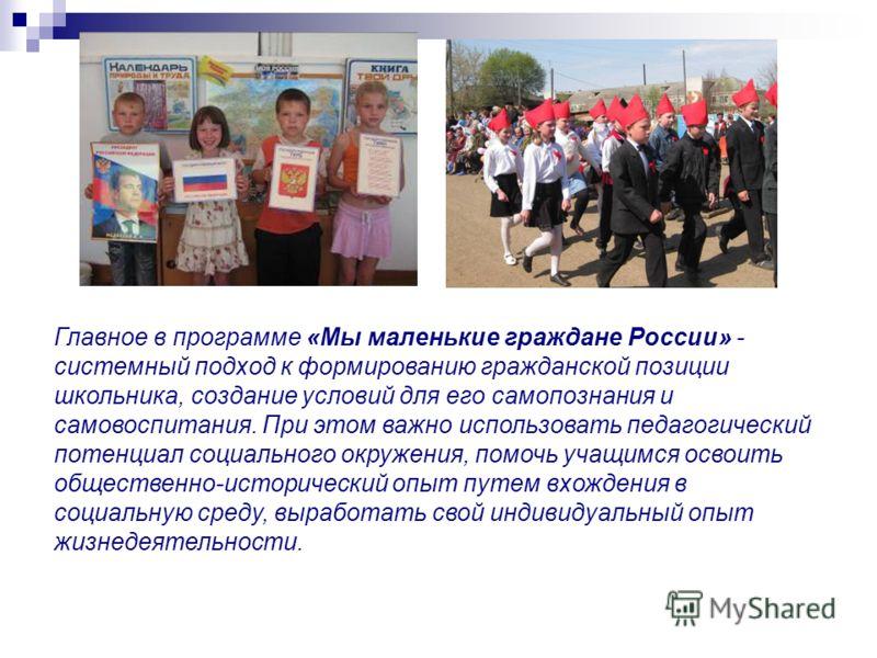 Главное в программе «Мы маленькие граждане России» - системный подход к формированию гражданской позиции школьника, создание условий для его самопознания и самовоспитания. При этом важно использовать педагогический потенциал социального окружения, по