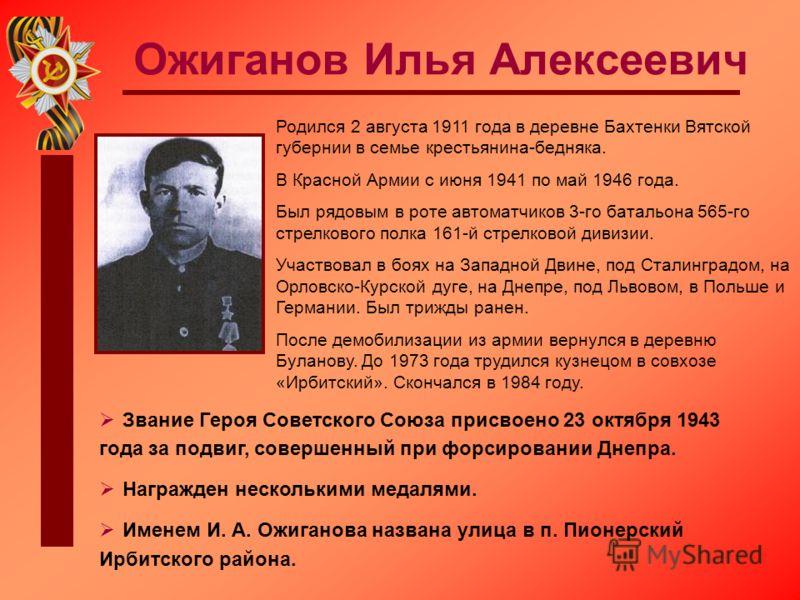 Ожиганов Илья Алексеевич Родился 2 августа 1911 года в деревне Бахтенки Вятской губернии в семье крестьянина-бедняка. В Красной Армии с июня 1941 по май 1946 года. Был рядовым в роте автоматчиков 3-го батальона 565-го стрелкового полка 161-й стрелков