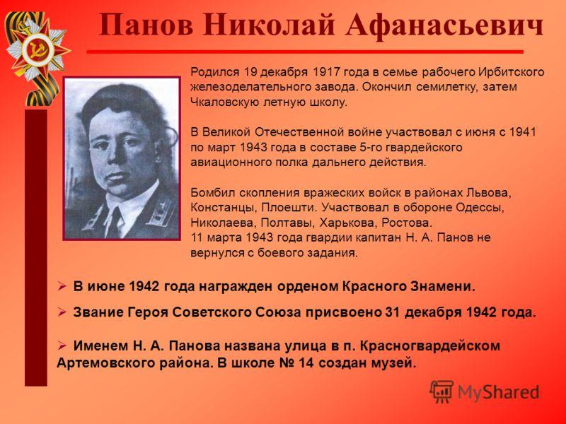 Панов Николай Афанасьевич Родился 19 декабря 1917 года в семье рабочего Ирбитского железоделательного завода. Окончил семилетку, затем Чкаловскую летную школу. В Великой Отечественной войне участвовал с июня с 1941 по март 1943 года в составе 5-го гв
