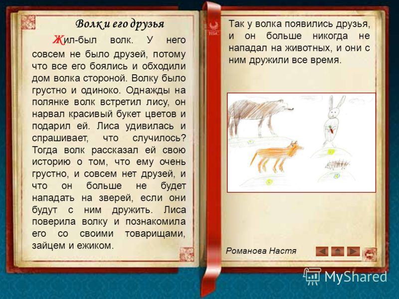 Романова Настя Волк и его друзья Ж ил-был волк. У него совсем не было друзей, потому что все его боялись и обходили дом волка стороной. Волку было грустно и одиноко. Однажды на полянке волк встретил лису, он нарвал красивый букет цветов и подарил ей.