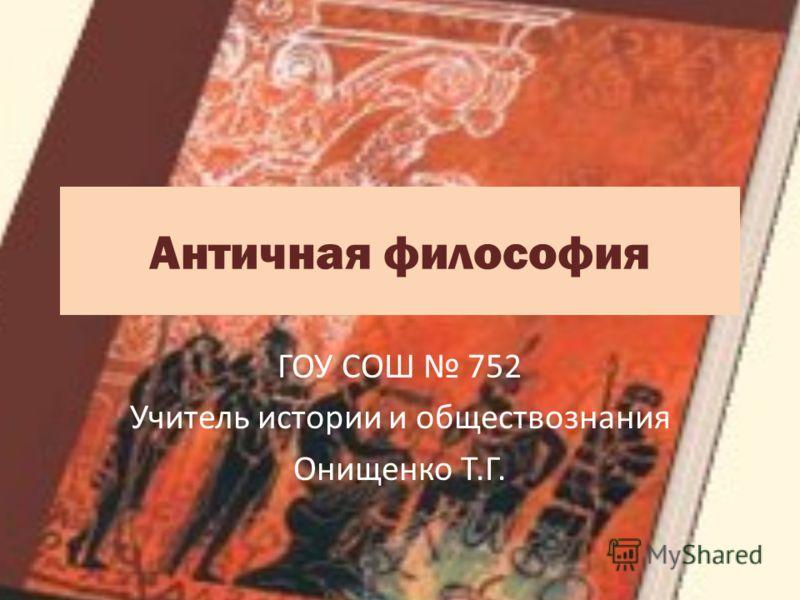 Античная философия ГОУ СОШ 752 Учитель истории и обществознания Онищенко Т.Г.
