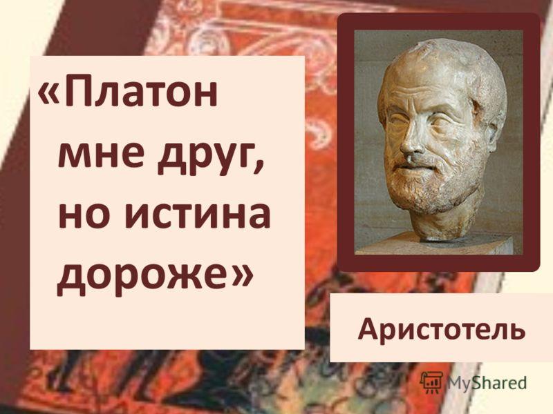 Аристотель «Платон мне друг, но истина дороже»