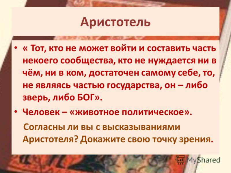 Аристотель « Тот, кто не может войти и составить часть некоего сообщества, кто не нуждается ни в чём, ни в ком, достаточен самому себе, то, не являясь частью государства, он – либо зверь, либо БОГ». Человек – «животное политическое». Согласны ли вы с