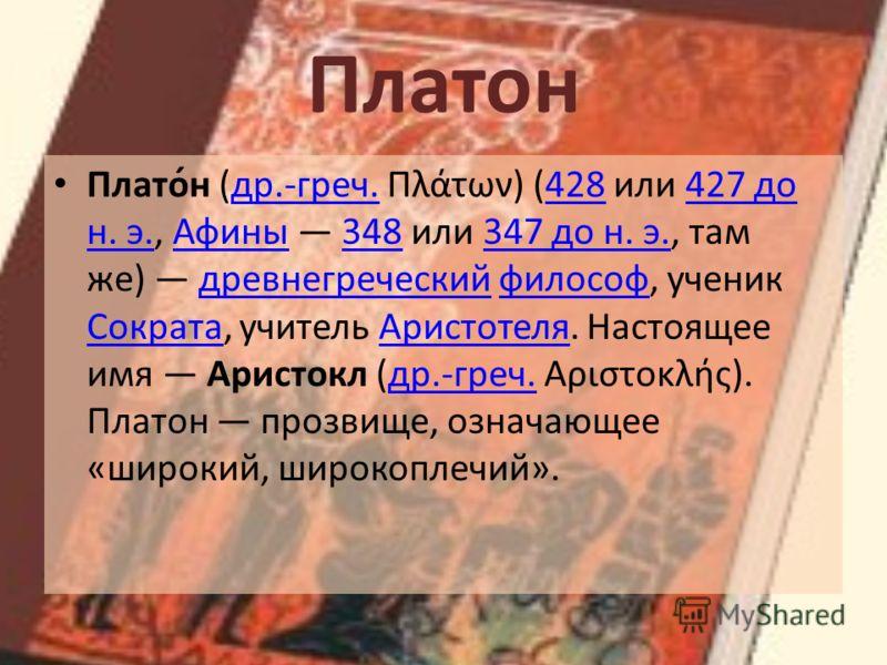 Платон Плато́н (др.-греч. Πλάτων) (428 или 427 до н. э., Афины 348 или 347 до н. э., там же) древнегреческий философ, ученик Сократа, учитель Аристотеля. Настоящее имя Аристокл (др.-греч. Αριστοκλής). Платон прозвище, означающее «широкий, широкоплечи