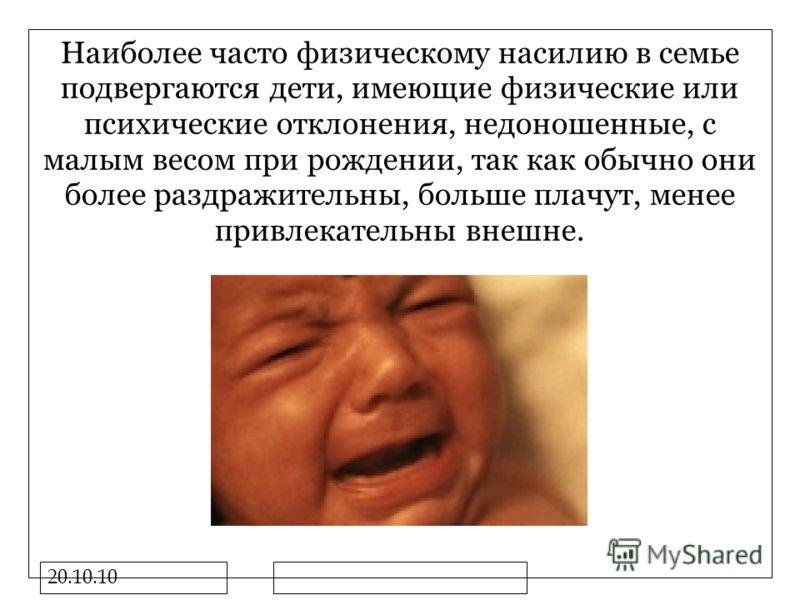 20.10.10 Наиболее часто физическому насилию в семье подвергаются дети, имеющие физические или психические отклонения, недоношенные, с малым весом при рождении, так как обычно они более раздражительны, больше плачут, менее привлекательны внешне.