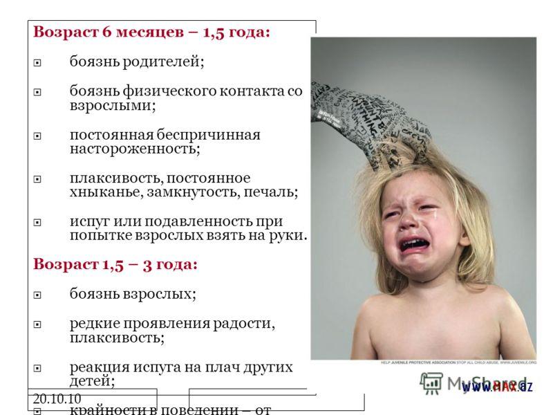 20.10.10 Возраст 6 месяцев – 1,5 года: боязнь родителей; боязнь физического контакта со взрослыми; постоянная беспричинная настороженность; плаксивость, постоянное хныканье, замкнутость, печаль; испуг или подавленность при попытке взрослых взять на р