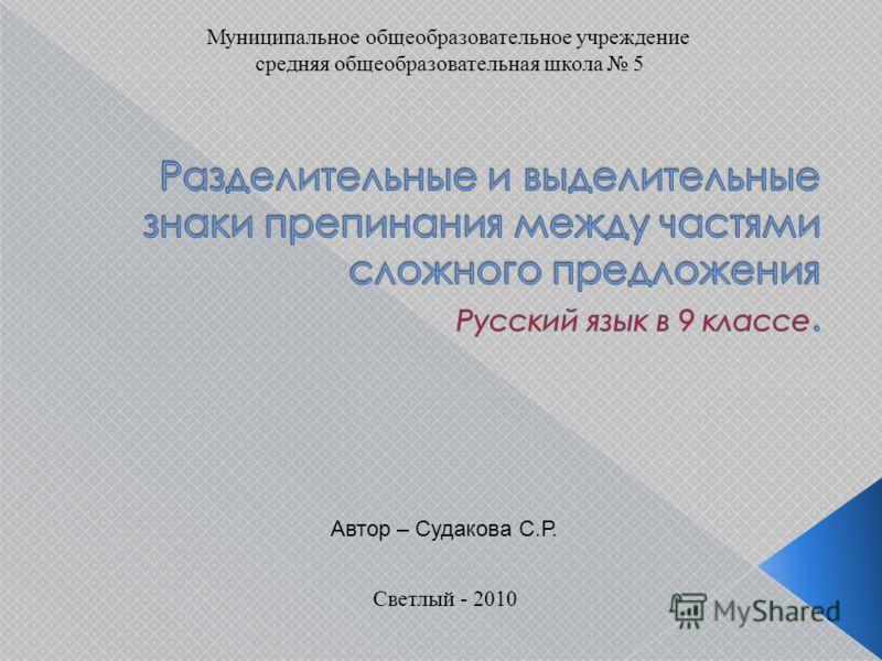 Муниципальное общеобразовательное учреждение средняя общеобразовательная школа 5 Светлый - 2010 Автор – Судакова С.Р.