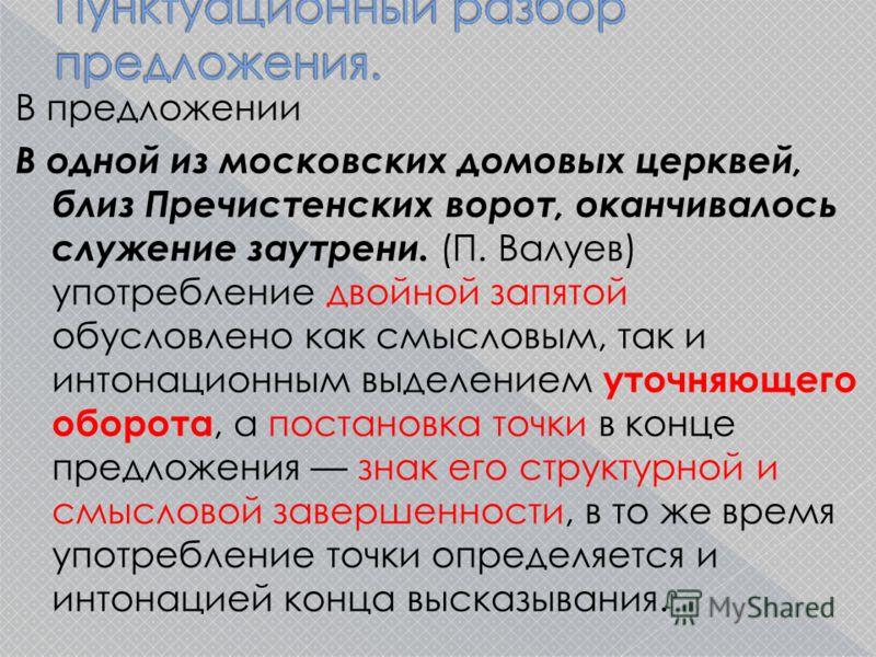 В предложении В одной из московских домовых церквей, близ Пречистенских ворот, оканчивалось служение заутрени. (П. Валуев) употребление двойной запятой обусловлено как смысловым, так и интонационным выделением уточняющего оборота, а постановка точки