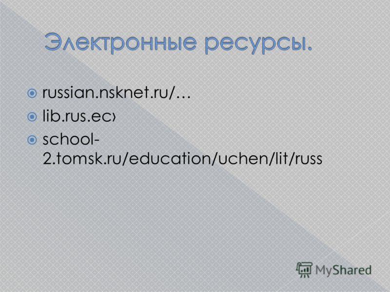 russian.nsknet.ru/… lib.rus.ec school- 2.tomsk.ru/education/uchen/lit/russ