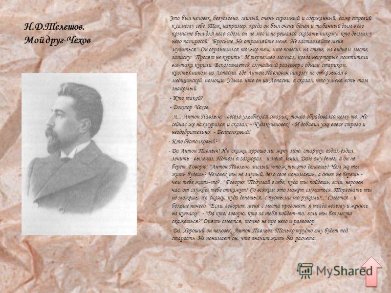 Н.Д.Телешов. Мой друг-Чехов Это был человек, безусловно, милый, очень скромный и сдержанный, даже строгий к самому себе. Так, например, когда он был очень болен и табачный дым в его комнате был для него ядом, он не мог и не решался сказать никому, кт