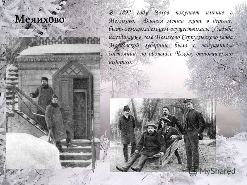 Мелихово В 1892 году Чехов покупает имение в Мелихово. Давняя мечта жить в деревне, быть землевладельцем осуществилась. Усадьба находилась в селе Мелихово Серпуховского уезда Московской губернии, была в запущенном состоянии, но обошлась Чехову относи