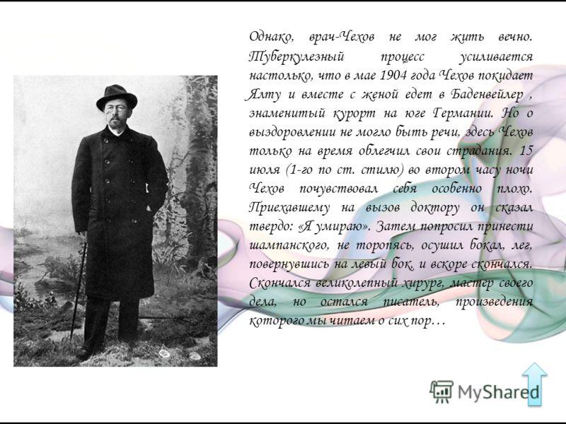 Однако, врач-Чехов не мог жить вечно. Туберкулезный процесс усиливается настолько, что в мае 1904 года Чехов покидает Ялту и вместе с женой едет в Баденвейлер, знаменитый курорт на юге Германии. Но о выздоровлении не могло быть речи, здесь Чехов толь