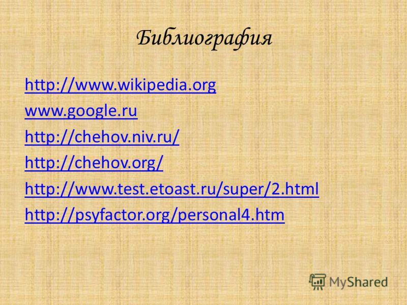 Библиография http://www.wikipedia.org www.google.ru http://chehov.niv.ru/ http://chehov.org/ http://www.test.etoast.ru/super/2.html http://psyfactor.org/personal4.htm