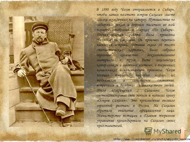 В 1890 году Чехов отправляется в Сибирь, чтобы затем посетить остров Сахалин -место ссылки осужденных на каторгу. Путешествие по сибирским рекам и дорогам писатель во всей полноте отобразил в очерках «По Сибири». Подвижническая работа была проведена