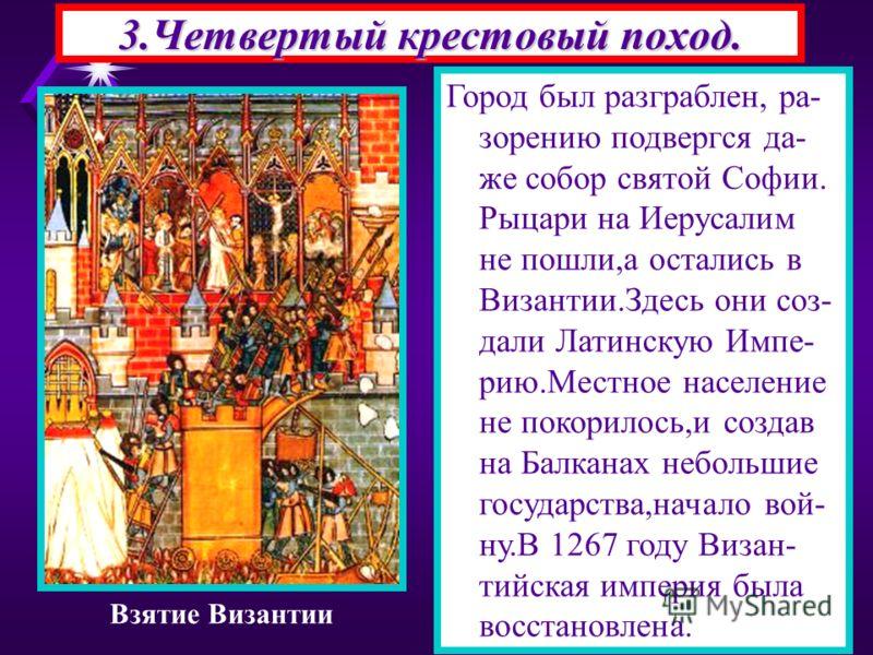 3.Четвертый крестовый поход. Город был разграблен, ра- зорению подвергся да- же собор святой Софии. Рыцари на Иерусалим не пошли,а остались в Византии.Здесь они соз- дали Латинскую Импе- рию.Местное население не покорилось,и создав на Балканах неболь