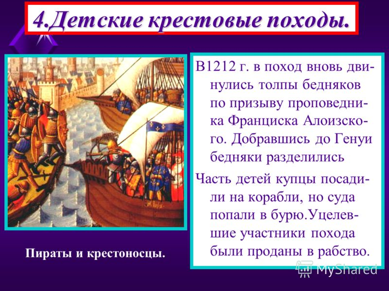 В1212 г. в поход вновь дви- нулись толпы бедняков по призыву проповедни- ка Франциска Алоизско- го. Добравшись до Генуи бедняки разделились Часть детей купцы посади- ли на корабли, но суда попали в бурю.Уцелев- шие участники похода были проданы в раб