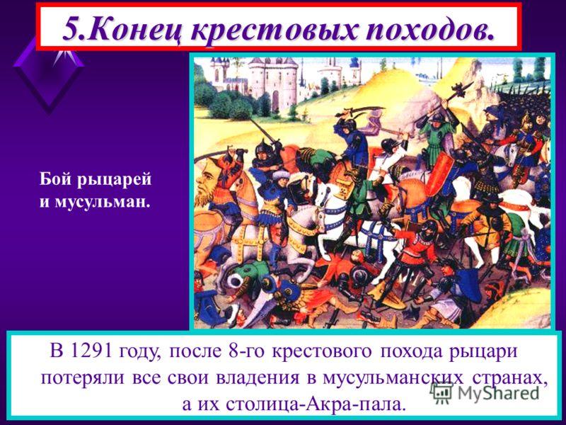 5.Конец крестовых походов. В 1291 году, после 8-го крестового похода рыцари потеряли все свои владения в мусульманских странах, а их столица-Акра-пала. Бой рыцарей и мусульман.