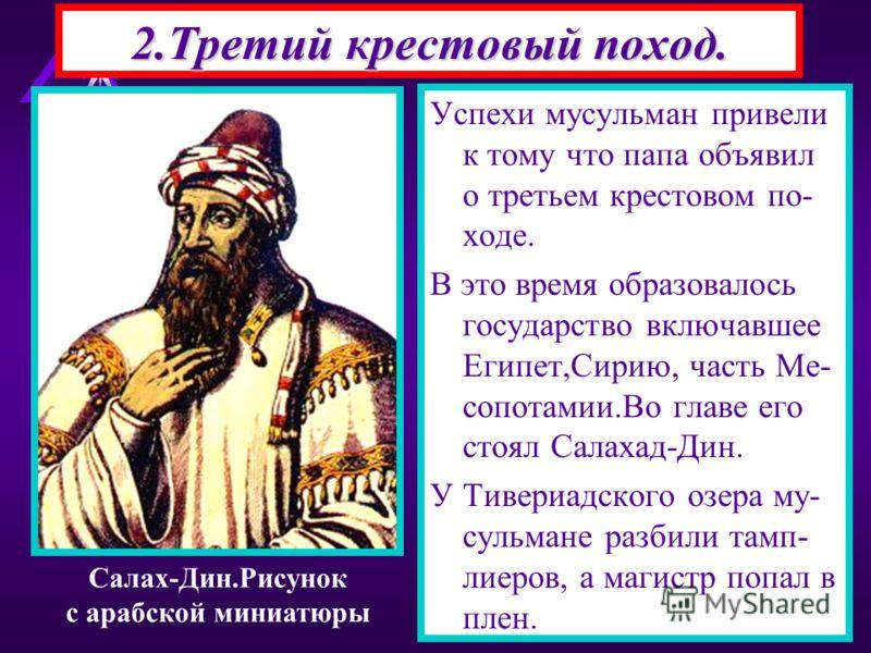 2.Третий крестовый поход. Успехи мусульман привели к тому что папа объявил о третьем крестовом по- ходе. В это время образовалось государство включавшее Египет,Сирию, часть Ме- сопотамии.Во главе его стоял Салахад-Дин. У Тивериадского озера му- сульм