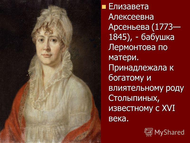 Елизавета Алексеевна Арсеньева (1773 1845), - бабушка Лермонтова по матери. Принадлежала к богатому и влиятельному роду Столыпиных, известному с XVI века. Елизавета Алексеевна Арсеньева (1773 1845), - бабушка Лермонтова по матери. Принадлежала к бога