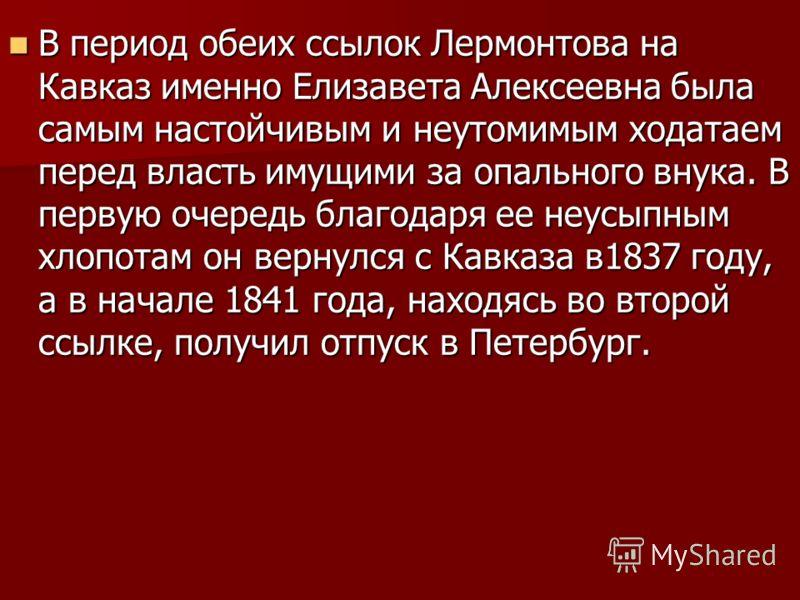 В период обеих ссылок Лермонтова на Кавказ именно Елизавета Алексеевна была самым настойчивым и неутомимым ходатаем перед власть имущими за опального внука. В первую очередь благодаря ее неусыпным хлопотам он вернулся с Кавказа в1837 году, а в начале