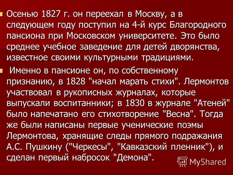 Осенью 1827 г. он переехал в Москву, а в следующем году поступил на 4-й курс Благородного пансиона при Московском университете. Это было среднее учебное заведение для детей дворянства, известное своими культурными традициями. Осенью 1827 г. он переех
