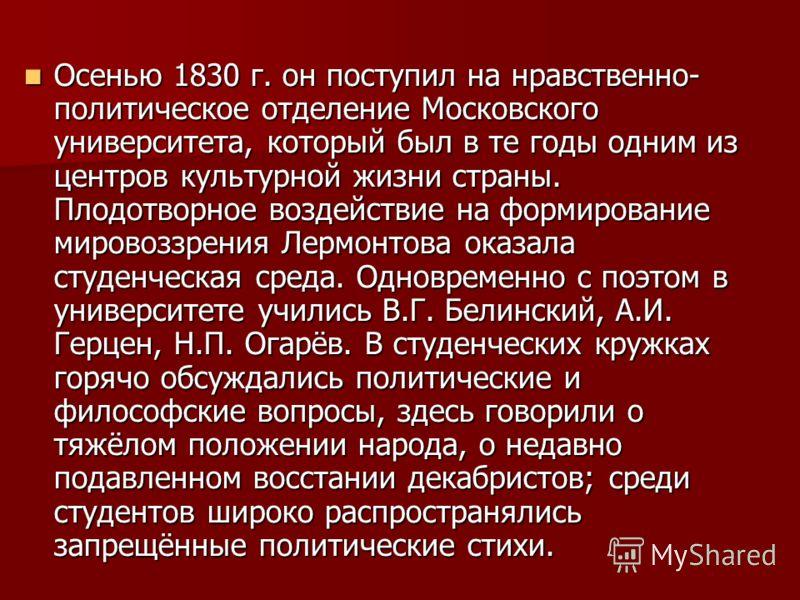 Осенью 1830 г. он поступил на нравственно- политическое отделение Московского университета, который был в те годы одним из центров культурной жизни страны. Плодотворное воздействие на формирование мировоззрения Лермонтова оказала студенческая среда.
