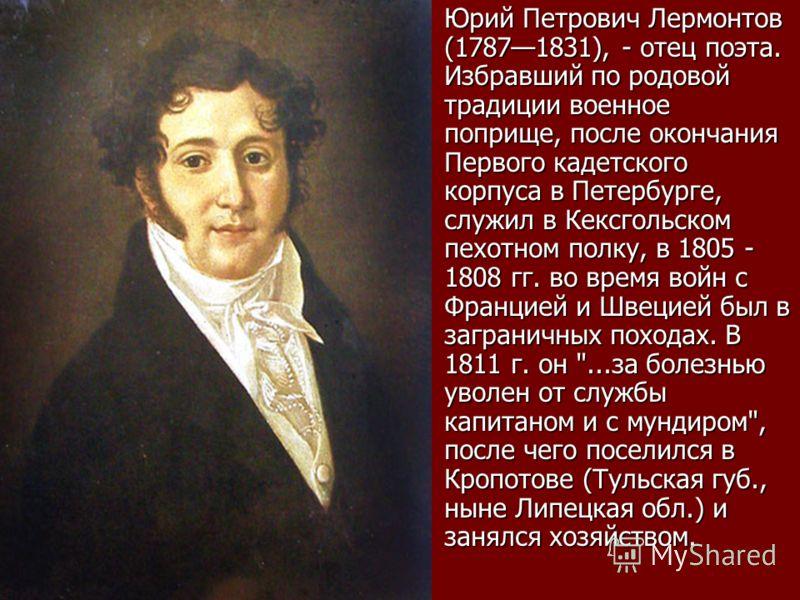 Юрий Петрович Лермонтов (17871831), - отец поэта. Избравший по родовой традиции военное поприще, после окончания Первого кадетского корпуса в Петербурге, служил в Кексгольском пехотном полку, в 1805 - 1808 гг. во время войн с Францией и Швецией был в