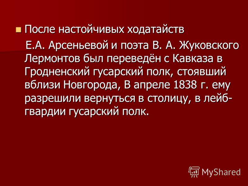 После настойчивых ходатайств После настойчивых ходатайств Е.А. Арсеньевой и поэта В. А. Жуковского Лермонтов был переведён с Кавказа в Гродненский гусарский полк, стоявший вблизи Новгорода, В апреле 1838 г. ему разрешили вернуться в столицу, в лейб-