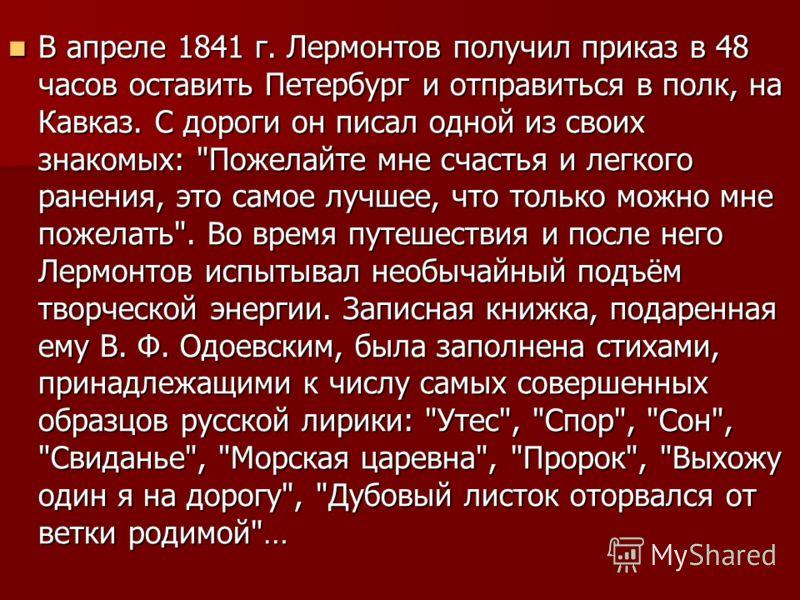 В апреле 1841 г. Лермонтов получил приказ в 48 часов оставить Петербург и отправиться в полк, на Кавказ. С дороги он писал одной из своих знакомых: