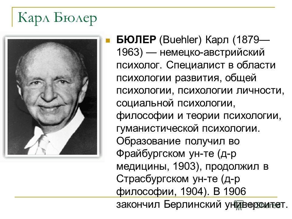 Карл Бюлер БЮЛЕР (Buehler) Карл (1879 1963) немецко-австрийский психолог. Специалист в области психологии развития, общей психологии, психологии личности, социальной психологии, философии и теории психологии, гуманистической психологии. Образование п