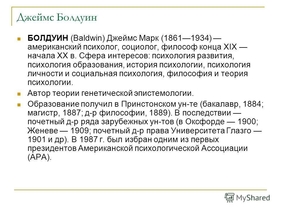 Джеймс Болдуин БОЛДУИН (Baldwin) Джеймс Марк (18611934) американский психолог, социолог, философ конца XIX начала XX в. Сфера интересов: психология ра