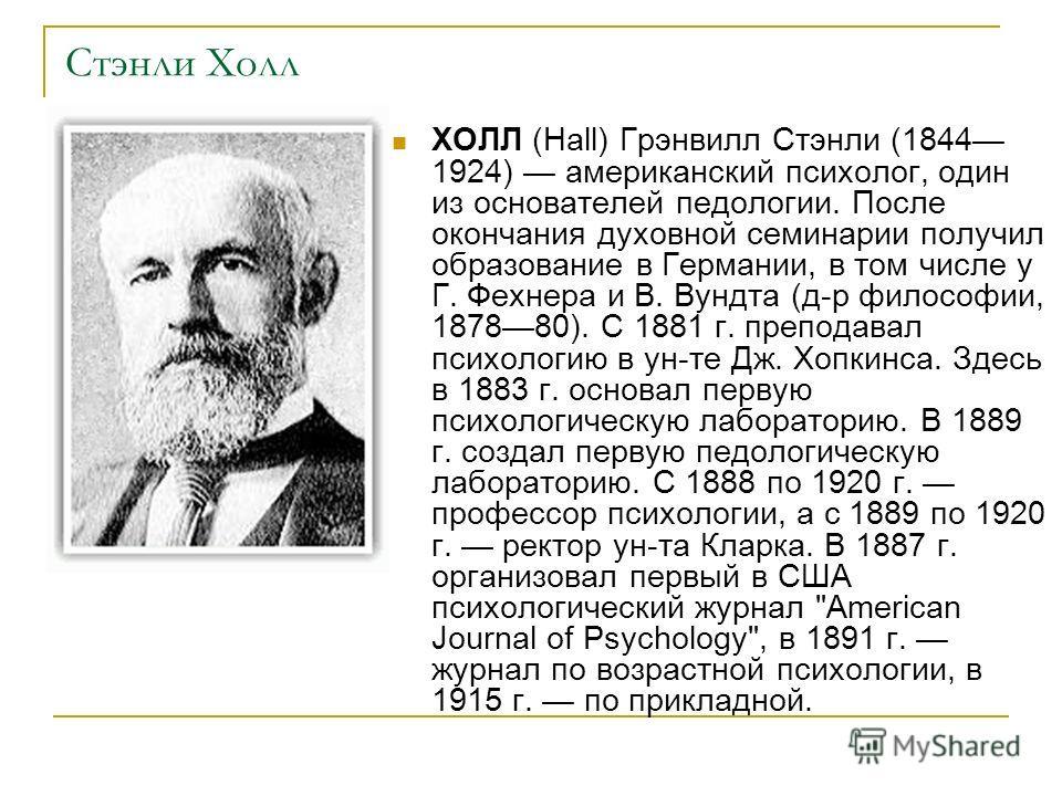 Стэнли Холл ХОЛЛ (Hall) Грэнвилл Стэнли (1844 1924) американский психолог, один из основателей педологии. После окончания духовной семинарии получил образование в Германии, в том числе у Г. Фехнера и В. Вундта (д-р философии, 187880). С 1881 г. препо