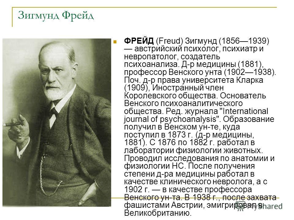 Зигмунд Фрейд ФРЕЙД (Freud) Зигмунд (18561939) австрийский психолог, психиатр и невропатолог, создатель психоанализа. Д-р медицины (1881), профессор Венского унта (19021938). Поч. д-р права университета Кларка (1909), Иностранный член Королевского об
