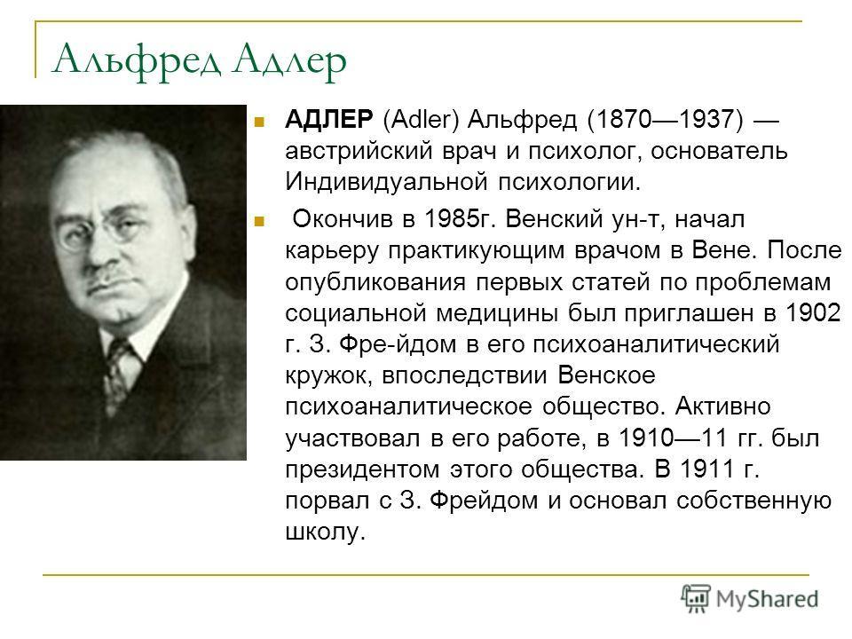 Альфред Адлер АДЛЕР (Adler) Альфред (18701937) австрийский врач и психолог, основатель Индивидуальной психологии. Окончив в 1985г. Венский ун-т, начал карьеру практикующим врачом в Вене. После опубликования первых статей по проблемам социальной медиц